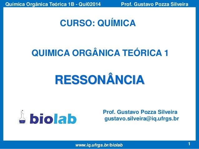 1 Prof. Gustavo Pozza SilveiraQuímica Orgânica Teórica 1B - Qui02014 1www.iq.ufrgs.br/biolab CURSO: QUÍMICA QUIMICA ORGÂNI...