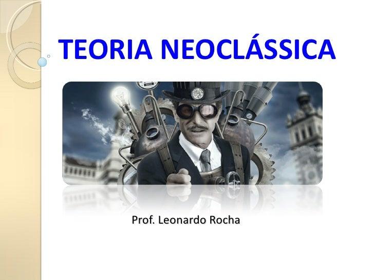 TEORIA NEOCLÁSSICA    Prof. Leonardo Rocha