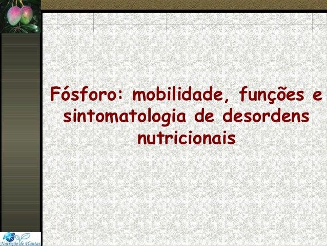 Fósforo: mobilidade, funções esintomatologia de desordensnutricionais