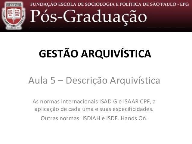 Descrição Arquivística – Aula 5 GESTÃO ARQUIVÍSTICA Aula 5 – Descrição Arquivística As normas internacionais ISAD G e ISAA...