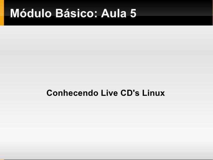 Módulo   Básico : Aula 5 Conhecendo Live CD's Linux