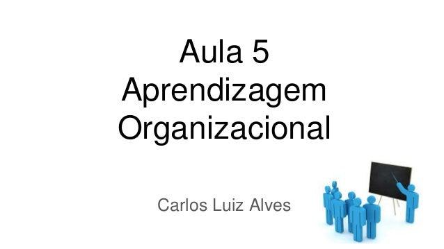 Aula 5 Aprendizagem Organizacional Carlos Luiz Alves