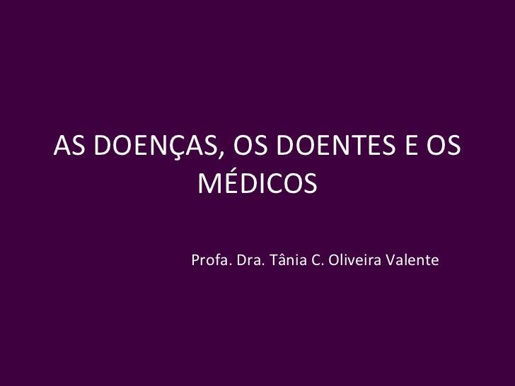 AS DOENÇAS, OS DOENTES E OS         MÉDICOS         Profa. Dra. Tânia C. Oliveira Valente