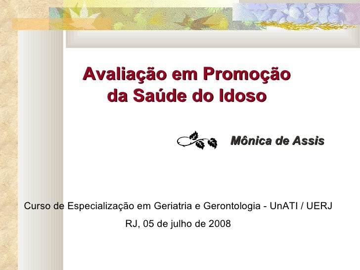 Avaliação em Promoção da Saúde do Idoso Mônica de Assis Curso de Especialização em Geriatria e Gerontologia - UnATI / UERJ...