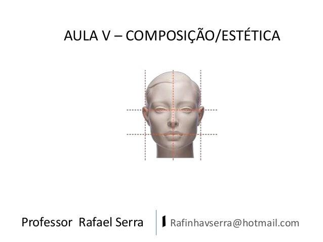 Professor Rafael Serra | Rafinhavserra@hotmail.com AULA V – COMPOSIÇÃO/ESTÉTICA