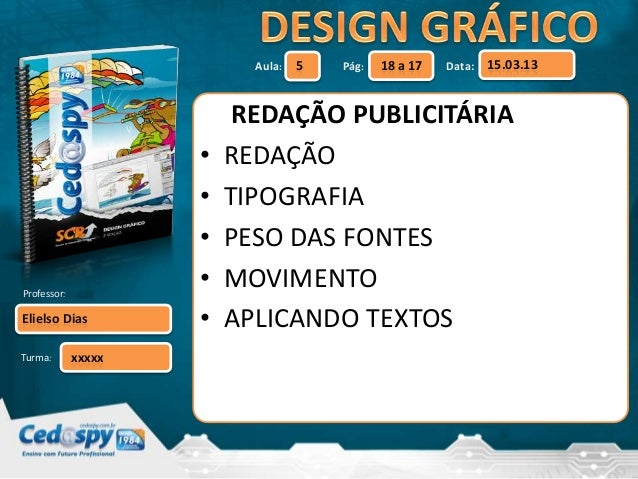 Aula: Pág: Data: Turma: 5 18 a 17 15.03.13 Elielso Dias Professor: xxxxx REDAÇÃO PUBLICITÁRIA • REDAÇÃO • TIPOGRAFIA • PES...