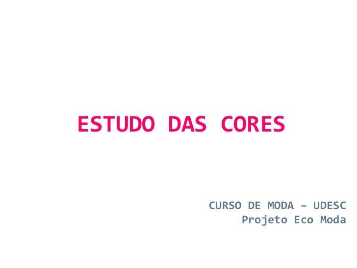 ESTUDO DAS CORES CURSO DE MODA – UDESC Projeto Eco Moda