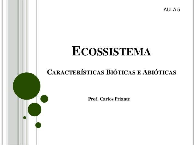 ECOSSISTEMA CARACTERÍSTICAS BIÓTICAS E ABIÓTICAS Prof. Carlos Priante AULA 5