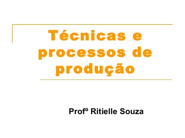 Técnicas e  processos de  produção  Profº Ritielle Souza