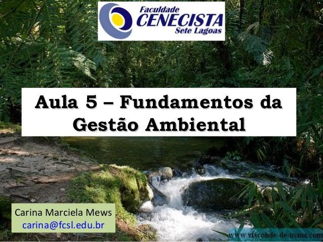 Aula 5 – Fundamentos da       Gestão AmbientalCarina Marciela Mews carina@fcsl.edu.br