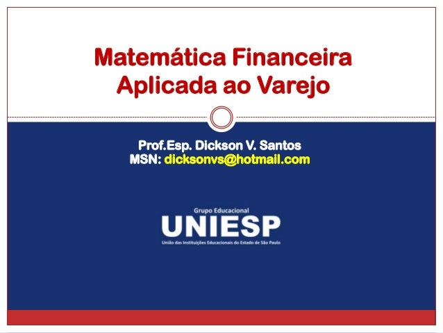 Matemática Financeira Aplicada ao Varejo   Prof.Esp. Dickson V. Santos  MSN: dicksonvs@hotmail.com