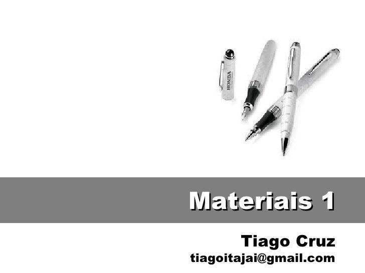 Materiais 1       Tiago Cruztiagoitajai@gmail.com