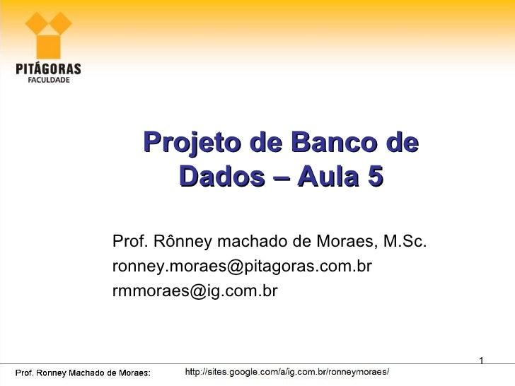 Projeto de Banco de     Dados – Aula 5Prof. Rônney machado de Moraes, M.Sc.ronney.moraes@pitagoras.com.brrmmoraes@ig.com.b...