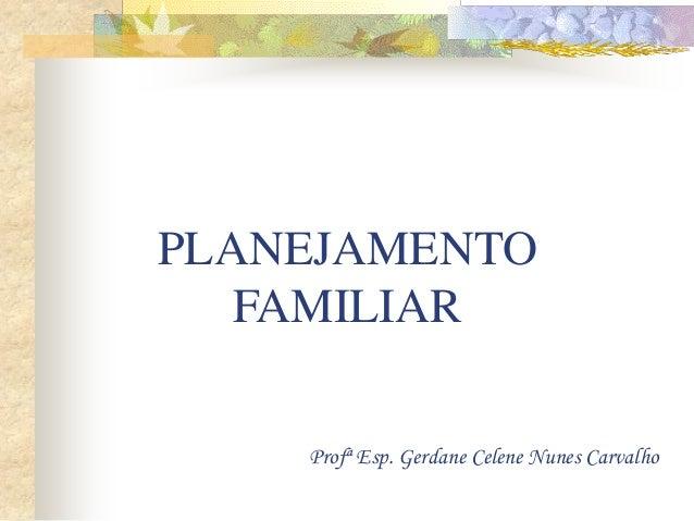 PLANEJAMENTO FAMILIAR Profª Esp. Gerdane Celene Nunes Carvalho