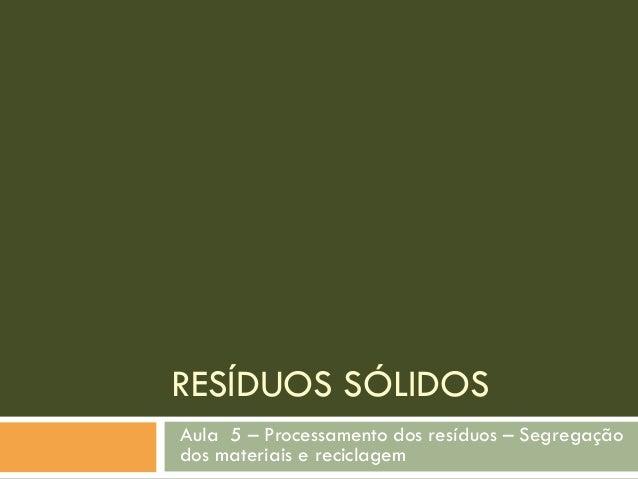 RESÍDUOS SÓLIDOS Aula 5 – Processamento dos resíduos – Segregação dos materiais e reciclagem