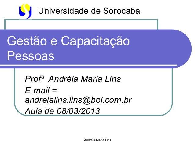 Universidade de SorocabaGestão e CapacitaçãoPessoas  Profª Andréia Maria Lins  E-mail =  andreialins.lins@bol.com.br  Aula...