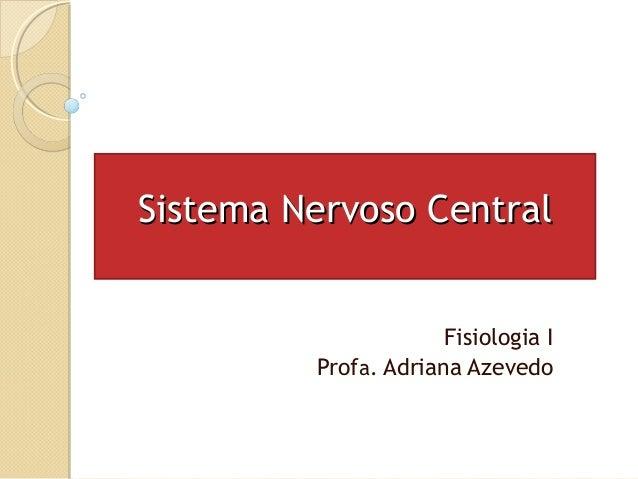 Sistema Nervoso CentralSistema Nervoso Central Fisiologia I Profa. Adriana Azevedo
