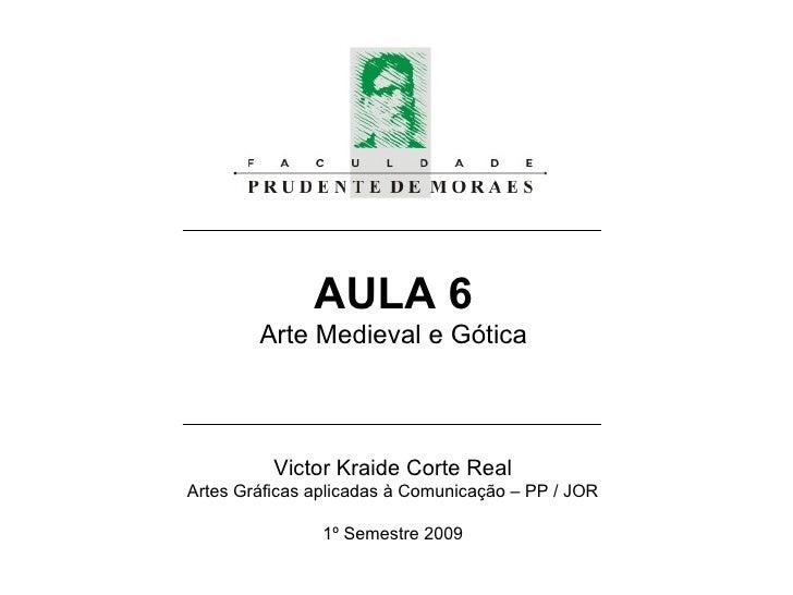 AULA 6 Arte Medieval e Gótica Victor Kraide Corte Real Artes Gráficas aplicadas à Comunicação – PP / JOR 1º Semestre 2009