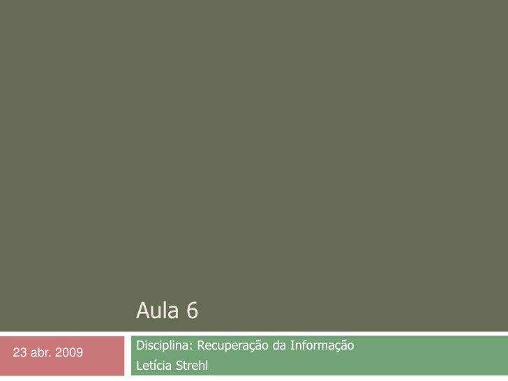 Aula 6<br />Disciplina: Recuperação da Informação <br />Letícia Strehl<br />23 abr. 2009<br />