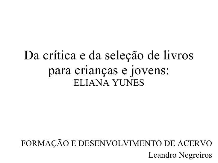 Da crítica e da seleção de livros para crianças e jovens: ELIANA YUNES FORMAÇÃO E DESENVOLVIMENTO DE ACERVO Leandro Negrei...