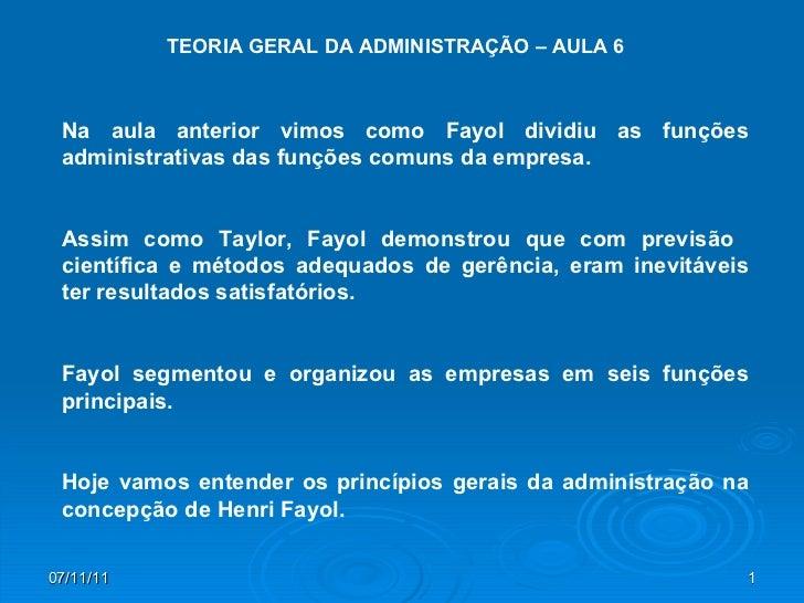 TEORIA GERAL DA ADMINISTRAÇÃO – AULA 6 Na aula anterior vimos como Fayol dividiu as funções administrativas das funções co...