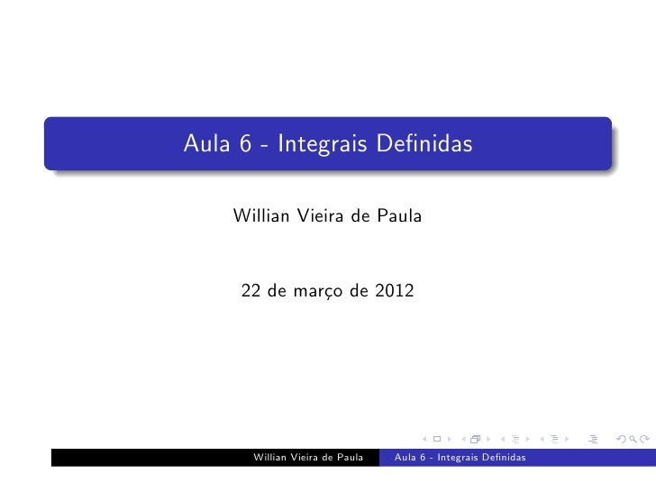 Aula 6 - Integrais Definidas    Willian Vieira de Paula     22 de mar¸o de 2012              c      Willian Vieira de Paula...