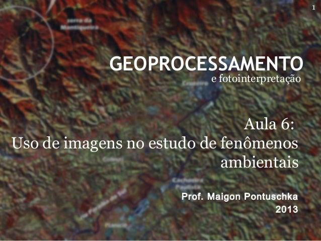 GEOPROCESSAMENTO e fotointerpretação Prof. Maigon Pontuschka 2013 Aula 6: Uso de imagens no estudo de fenômenos ambientais...