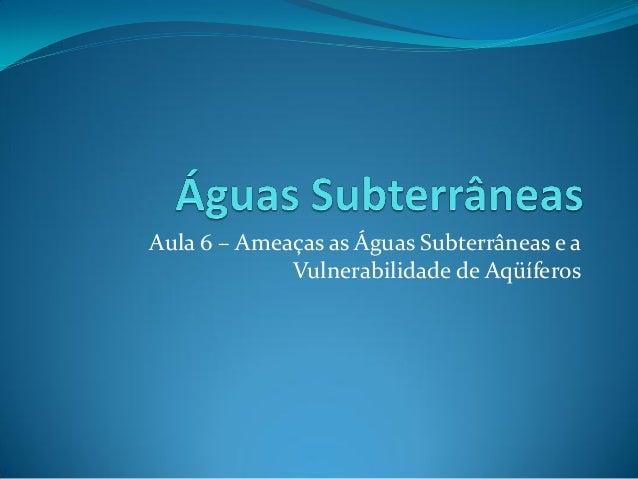 Aula 6 – Ameaças as Águas Subterrâneas e a Vulnerabilidade de Aqüíferos