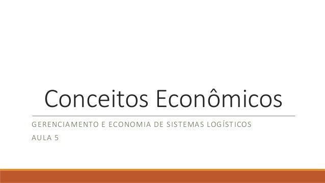 Conceitos Econômicos  GERENCIAMENTO E ECONOMIA DE SISTEMAS LOGÍSTICOS  AULA 5