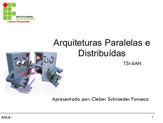 1AULA : Campus Charqueadas Arquiteturas Paralelas e  Distribuídas Apresentado por: Cleber Schroeder Fonseca TSI-6AN