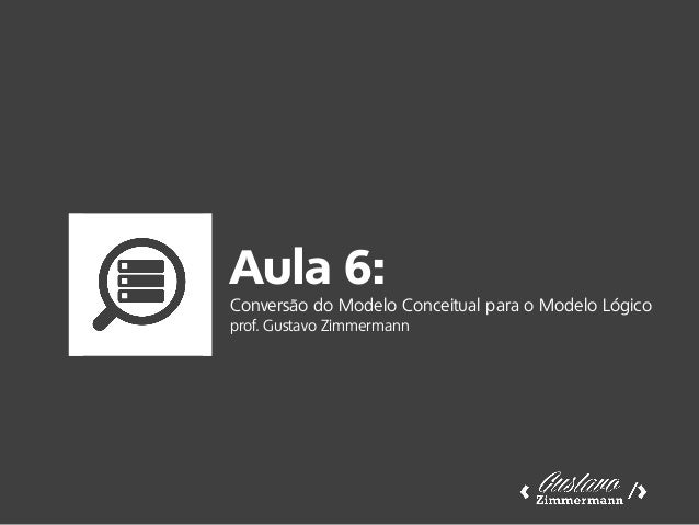 Aula 6: Conversão do Modelo Conceitual para o Modelo Lógico prof. Gustavo Zimmermann