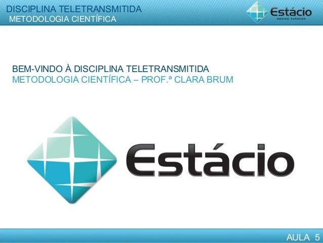 DISCIPLINA TELETRANSMITIDA METODOLOGIA CIENTÍFICA AULA 5 DISCIPLINA TELETRANSMITIDA METODOLOGIA CIENTÍFICA AULA 5 BEM-VIND...