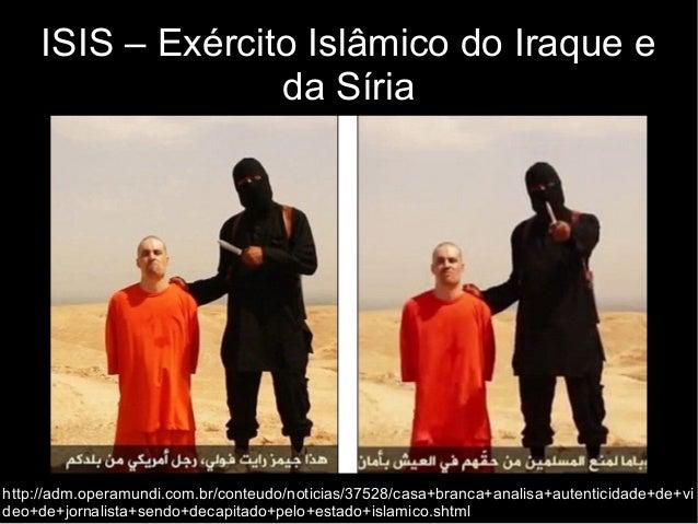 ISIS – Exército Islâmico do Iraque e  da Síria  http://adm.operamundi.com.br/conteudo/noticias/37528/casa+branca+analisa+a...