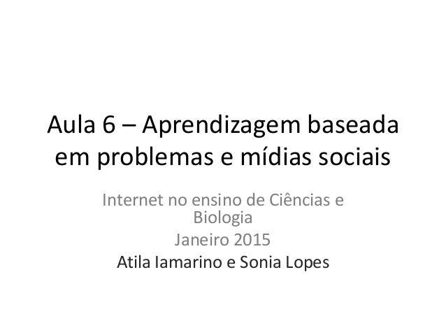 Aula 6 – Aprendizagem baseada em problemas e mídias sociais Internet no ensino de Ciências e Biologia Janeiro 2015 Atila I...