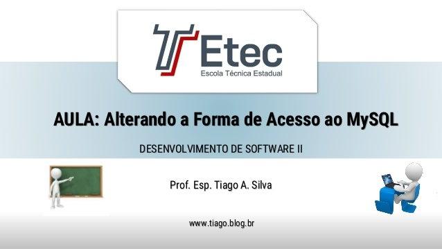AULA: Alterando a Forma de Acesso ao MySQL Prof. Esp. Tiago A. Silva www.tiago.blog.br DESENVOLVIMENTO DE SOFTWARE II