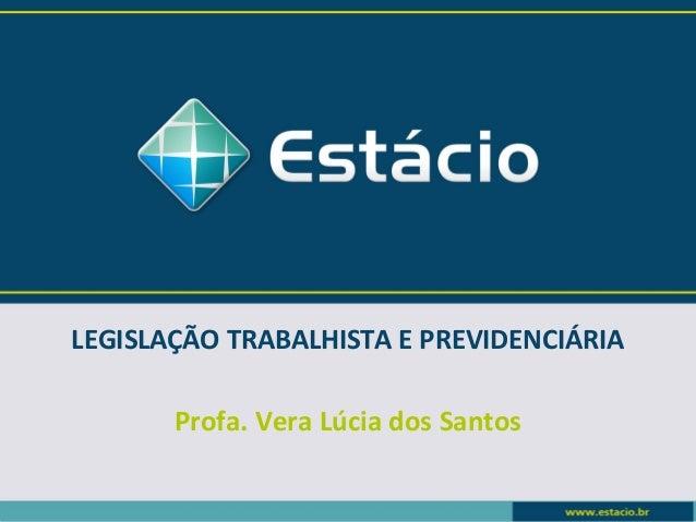 LEGISLAÇÃO TRABALHISTA E PREVIDENCIÁRIA  Profa. Vera Lúcia dos Santos