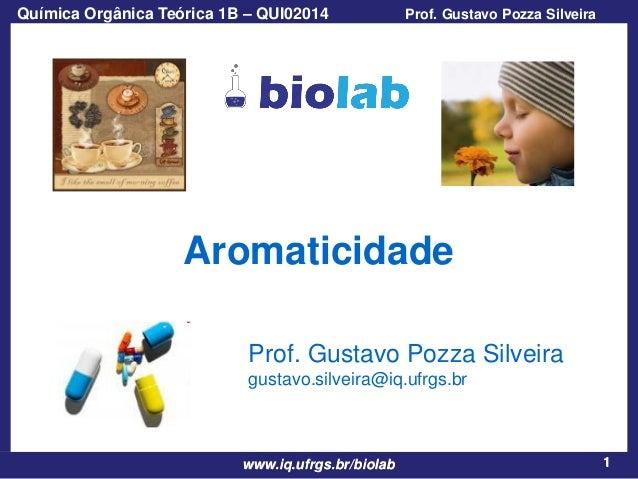 Química Orgânica Teórica 1B – QUI02014  Prof. Gustavo Pozza Silveira  Aromaticidade Prof. Gustavo Pozza Silveira gustavo.s...