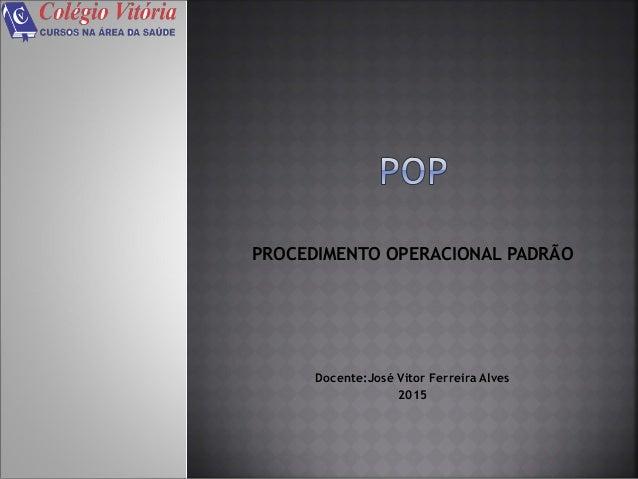 PROCEDIMENTO OPERACIONAL PADRÃO Docente:José Vitor Ferreira Alves 2015