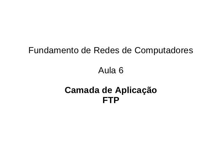 Fundamento de Redes de Computadores              Aula 6       Camada de Aplicação              FTP