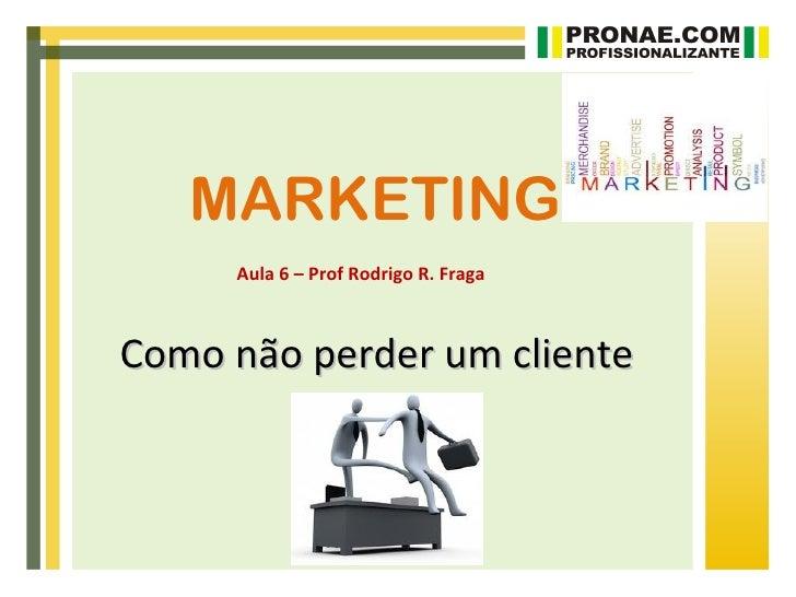 MARKETING     Aula 6 – Prof Rodrigo R. FragaComo não perder um cliente