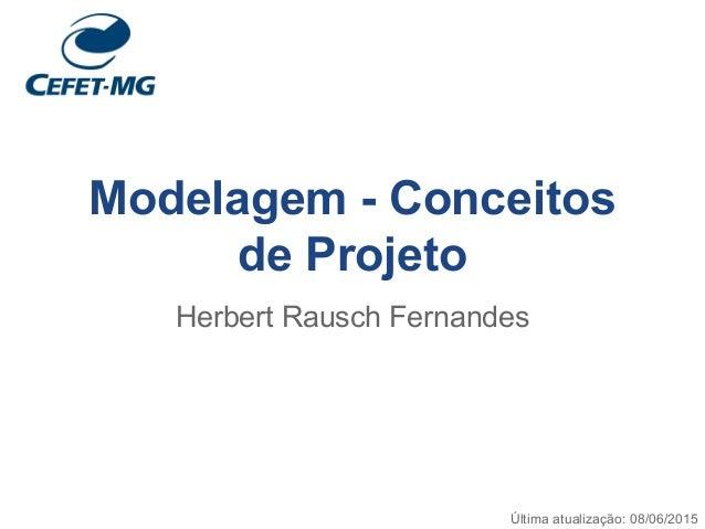 Modelagem - Conceitos de Projeto Herbert Rausch Fernandes Última atualização: 08/06/2015