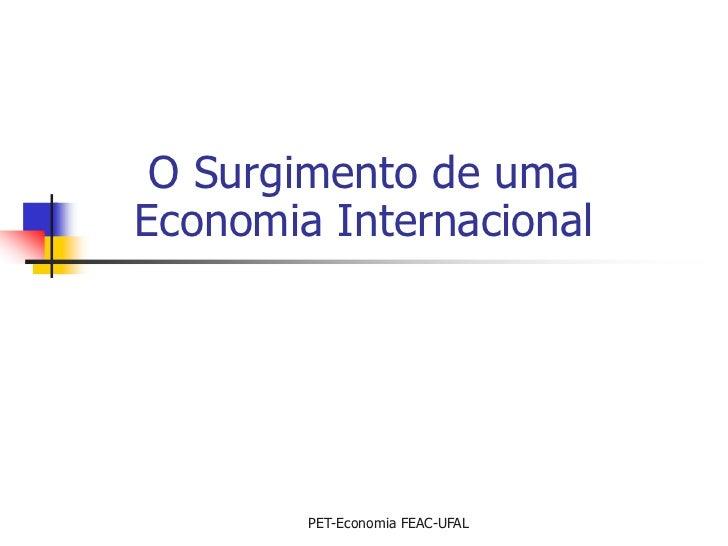 O Surgimento de umaEconomia Internacional        PET-Economia FEAC-UFAL