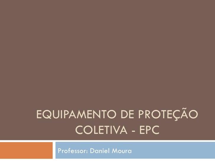 EQUIPAMENTO DE PROTEÇÃO      COLETIVA - EPC   Professor: Daniel Moura