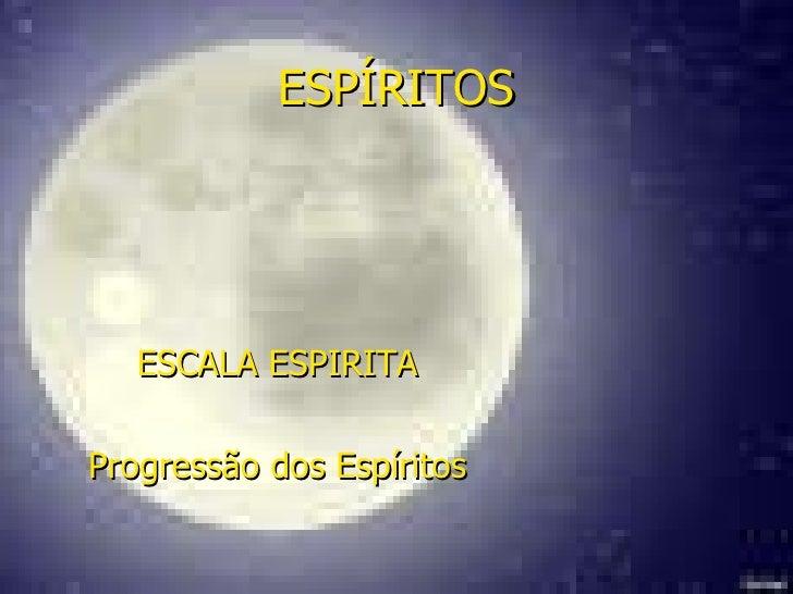 ESPÍRITOS ESCALA ESPIRITA Progressão dos Espíritos