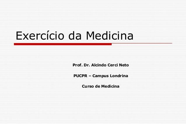 Exercício da Medicina Prof. Dr. Alcindo Cerci Neto PUCPR – Campus Londrina Curso de Medicina