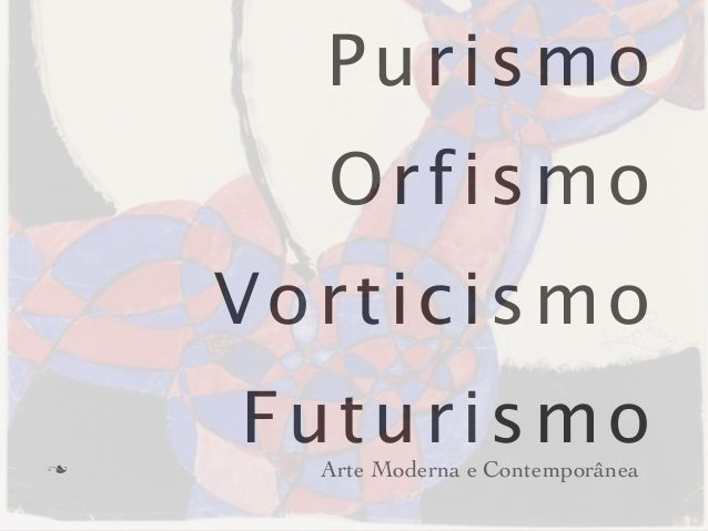 Purismo       Orfismo     Vorticismon     Futurismo       Arte Moderna e Contemporânea