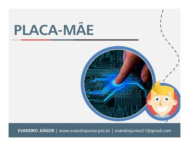 PLACA-MÃE  EVANDRO JÚNIOR | www.evandrojunior.pro.br | evandrojunior21@gmail.com