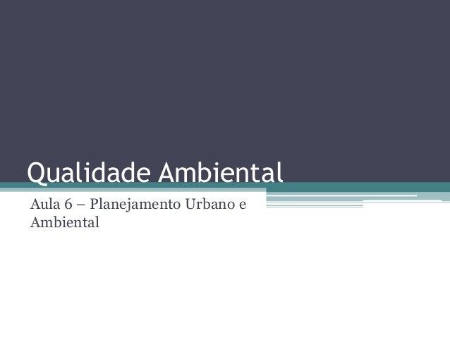 Qualidade Ambiental Aula 6 – Planejamento Urbano e Ambiental