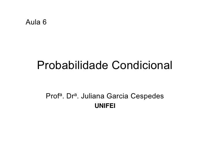 Aula 6        Probabilidade Condicional       Profa. Dra. Juliana Garcia Cespedes                    UNIFEI
