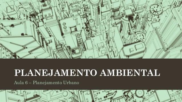 PLANEJAMENTO AMBIENTAL Aula 6 – Planejamento Urbano